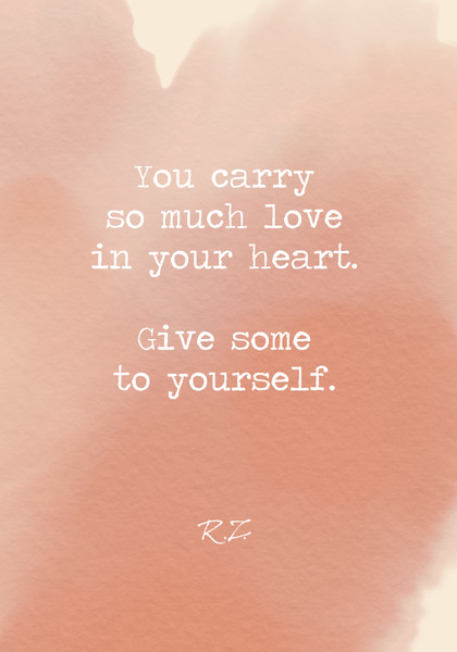 You carry so much love in your heart. Give some to yourself.