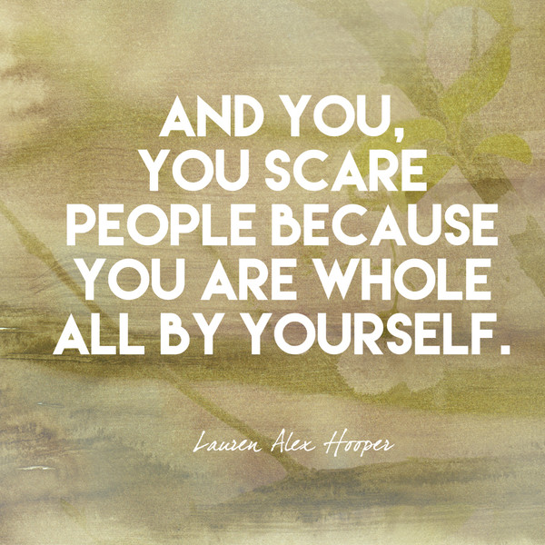 And you, you scare people because you are whole all by yourself. - Lauren Alex Hooper