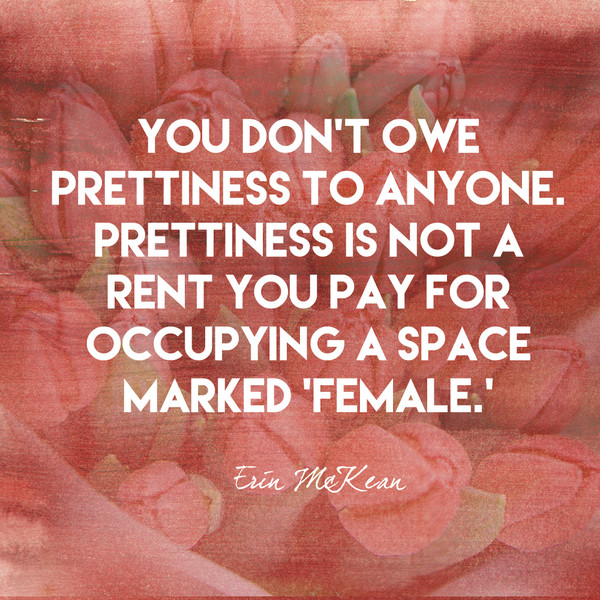 You don't owe prettiness to anyone. Prettiness is not a rent you pay for occupying a space marked 'female.' - Erin McKean
